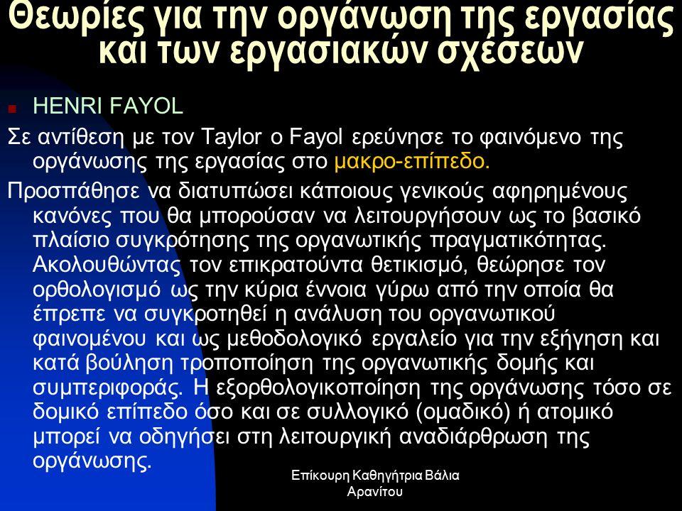 Θεωρίες για την οργάνωση της εργασίας και των εργασιακών σχέσεων HENRI FAYOL Σε αντίθεση με τον Taylor o Fayol ερεύνησε το φαινόμενο της οργάνωσης της εργασίας στο μακρο-επίπεδο.