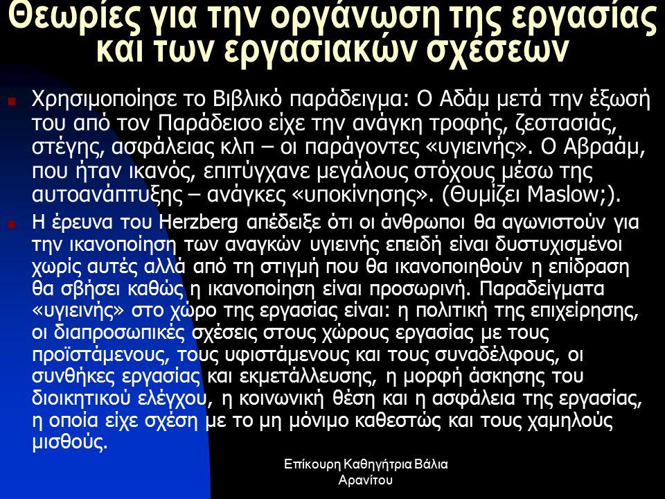 Επίκουρη Καθηγήτρια Βάλια Αρανίτου Θεωρίες για την οργάνωση της εργασίας και των εργασιακών σχέσεων Χρησιμοποίησε το Βιβλικό παράδειγμα: Ο Αδάμ μετά την έξωσή του από τον Παράδεισο είχε την ανάγκη τροφής, ζεστασιάς, στέγης, ασφάλειας κλπ – οι παράγοντες «υγιεινής».