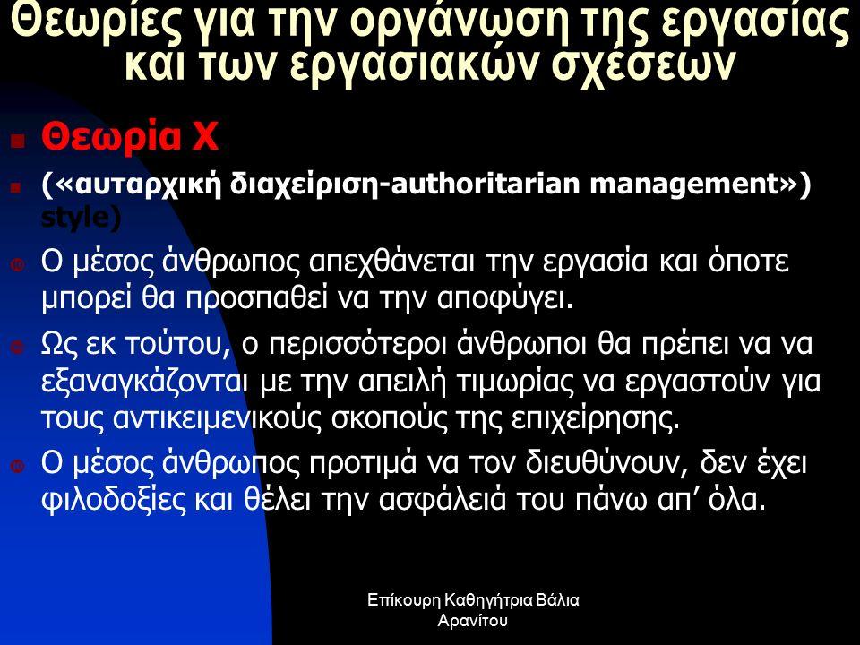 Θεωρίες για την οργάνωση της εργασίας και των εργασιακών σχέσεων Θεωρία Χ («αυταρχική διαχείριση-authoritarian management») style)  Ο μέσος άνθρωπος απεχθάνεται την εργασία και όποτε μπορεί θα προσπαθεί να την αποφύγει.