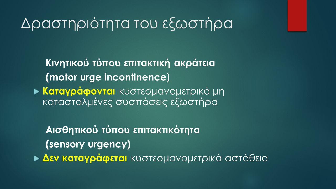 Δραστηριότητα του εξωστήρα Κινητικού τύπου επιτακτική ακράτεια (motor urge incontinence )  Καταγράφονται κυστεομανομετρικά μη κατασταλμένες συσπάσεις εξωστήρα Αισθητικού τύπου επιτακτικότητα (sensory urgency)  Δεν καταγράφεται κυστεομανομετρικά αστάθεια