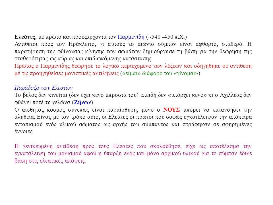 Ελεάτες, με πρώτο και προεξάρχοντα τον Παρμενίδη (~540 -450 π.Χ.) Αντίθετοι προς τον Ηράκλειτο, γι αυτούς το αιώνιο σύμπαν είναι άφθαρτο, σταθερό.