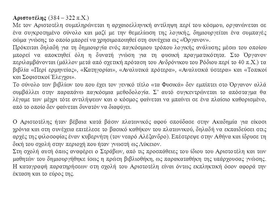 Αριστοτέλης (384 – 322 π.Χ.) Με τον Αριστοτέλη συμπληρώνεται η αρχαιοελληνική αντίληψη περί του κόσμου, οργανώνεται σε ένα συγκροτημένο σύνολο και μαζί με την θεμελίωση της λογικής, δημιουργείται ένα συμπαγές σώμα γνώσης το οποίο μπορεί να χρησιμοποιηθεί στη συνέχεια ως «Όργανον».