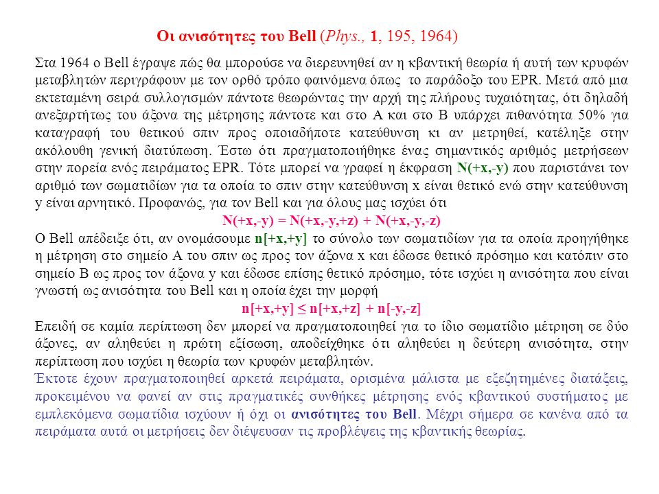 Οι ανισότητες του Bell (Phys., 1, 195, 1964) Στα 1964 ο Bell έγραψε πώς θα μπορούσε να διερευνηθεί αν η κβαντική θεωρία ή αυτή των κρυφών μεταβλητών περιγράφουν με τον ορθό τρόπο φαινόμενα όπως το παράδοξο του EPR.