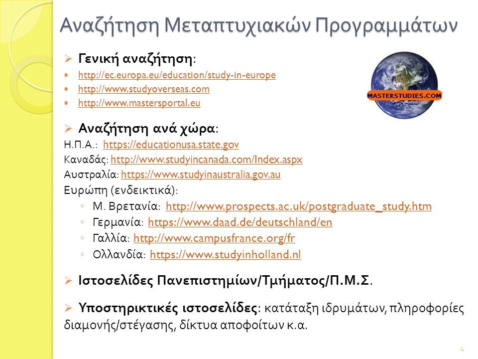 Αναζήτηση Μεταπτυχιακών Προγραμμάτων  Γενική αναζήτηση : http://ec.europa.eu/education/study-in-europe http://www.studyoverseas.com http://www.mastersportal.eu  Αναζήτηση ανά χώρα : Η.