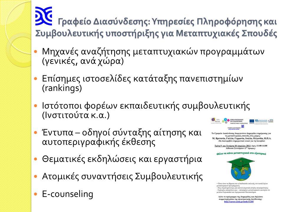 Γραφείο Διασύνδεσης : Υπηρεσίες Πληροφόρησης και Συμβουλευτικής υποστήριξης για Μεταπτυχιακές Σπουδές Γραφείο Διασύνδεσης : Υπηρεσίες Πληροφόρησης και Συμβουλευτικής υποστήριξης για Μεταπτυχιακές Σπουδές Μηχανές αναζήτησης μεταπτυχιακών προγραμμάτων ( γενικές, ανά χώρα ) Επίσημες ιστοσελίδες κατάταξης πανεπιστημίων (rankings) Ιστότοποι φορέων εκπαιδευτικής συμβουλευτικής ( Ινστιτούτα κ.