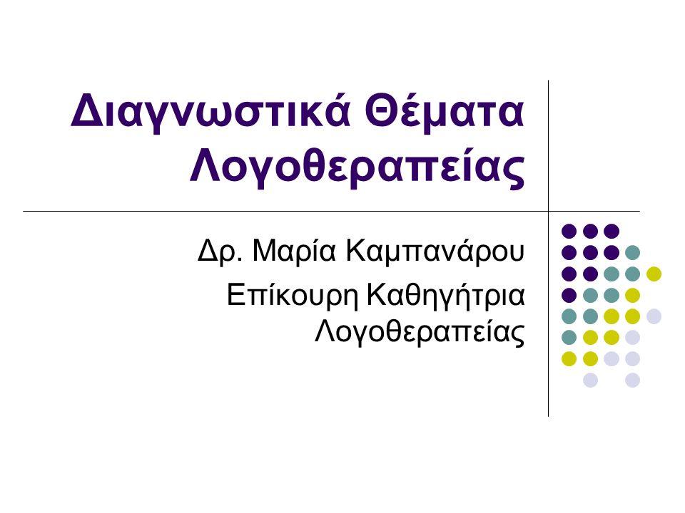 Διαγνωστικά Θέματα Λογοθεραπείας Δρ. Μαρία Καμπανάρου Επίκουρη Καθηγήτρια Λογοθεραπείας