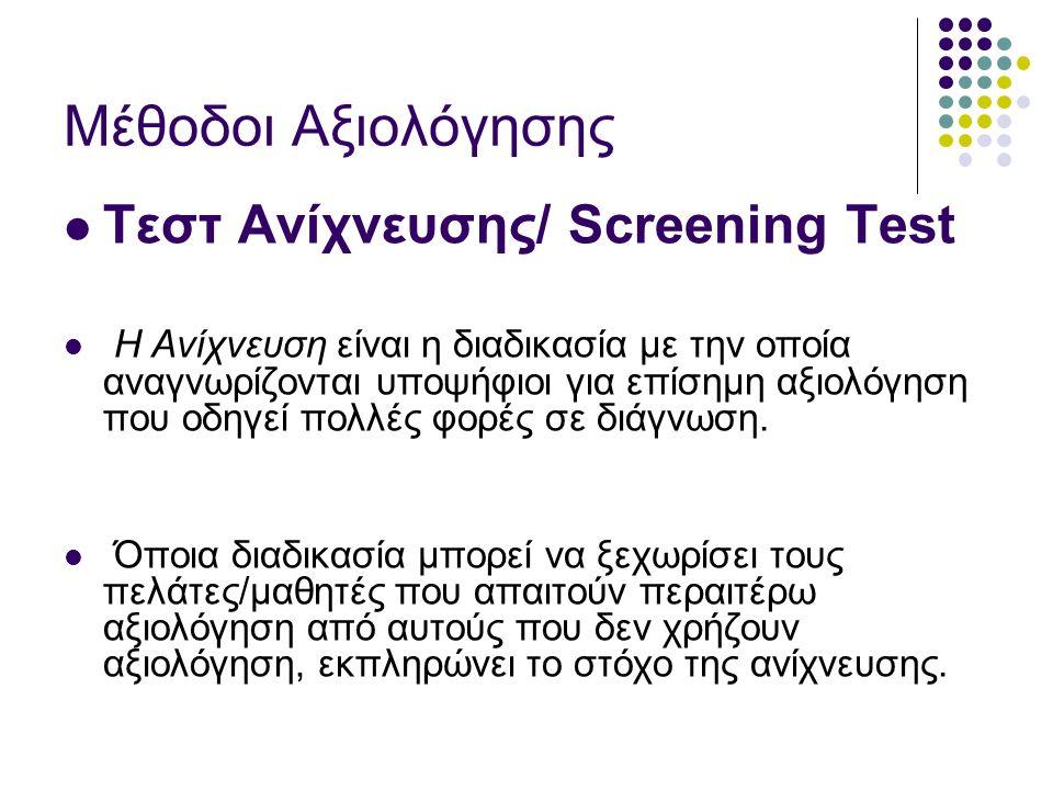 Μέθοδοι Aξιολόγησης Τεστ Ανίχνευσης/ Screening Test Η Ανίχνευση είναι η διαδικασία με την οποία αναγνωρίζονται υποψήφιοι για επίσημη αξιολόγηση που οδηγεί πολλές φορές σε διάγνωση.