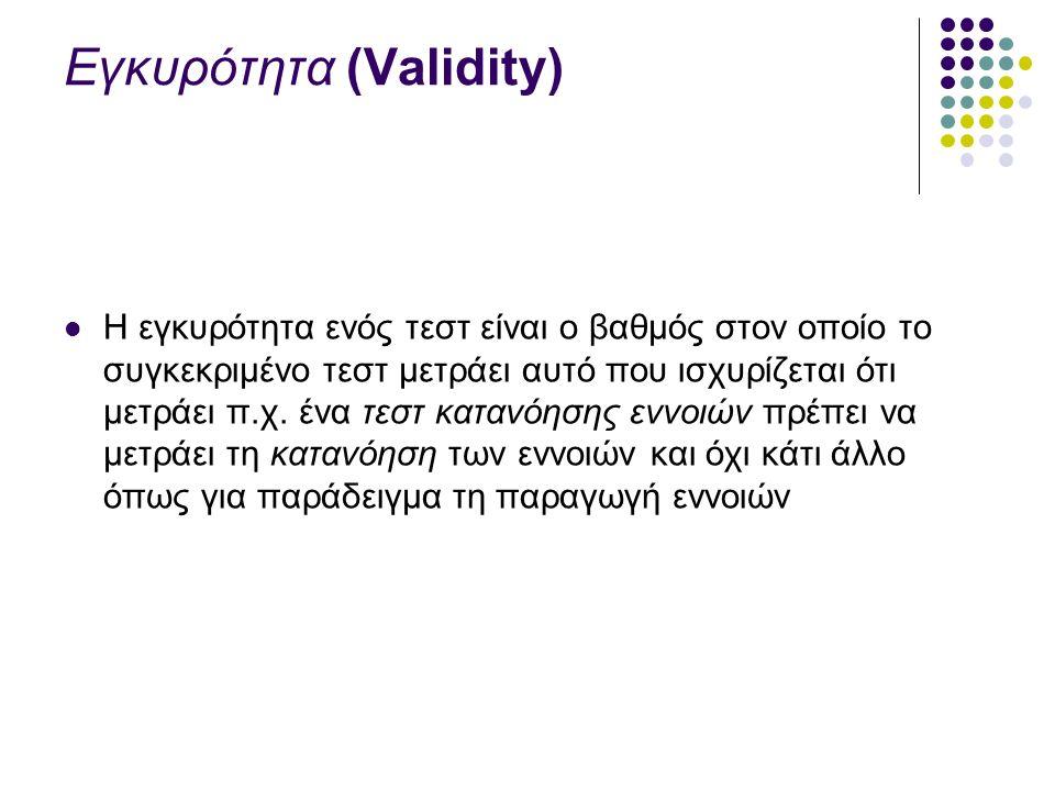 Εγκυρότητα (Validity) Η εγκυρότητα ενός τεστ είναι ο βαθμός στον οποίο το συγκεκριμένο τεστ μετράει αυτό που ισχυρίζεται ότι μετράει π.χ.