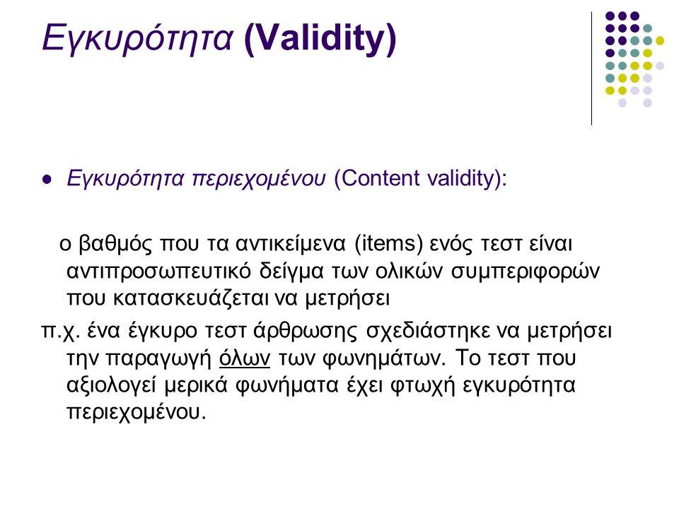 Εγκυρότητα (Validity) Εγκυρότητα περιεχομένου (Content validity): ο βαθμός που τα αντικείμενα (items) ενός τεστ είναι αντιπροσωπευτικό δείγμα των ολικών συμπεριφορών που κατασκευάζεται να μετρήσει π.χ.