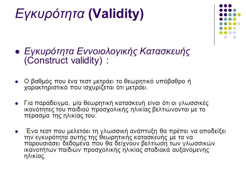 Εγκυρότητα (Validity) Εγκυρότητα Εννοιολογικής Κατασκευής (Construct validity) : Ο βαθμός που ένα τεστ μετράει το θεωρητικό υπόβαθρο ή χαρακτηριστικό που ισχυρίζεται ότι μετράει.