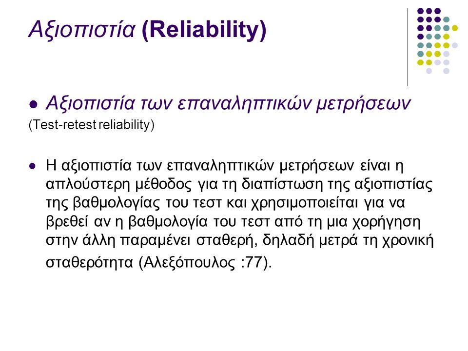 Αξιοπιστία (Reliability) Αξιοπιστία των επαναληπτικών μετρήσεων (Test-retest reliability) Η αξιοπιστία των επαναληπτικών μετρήσεων είναι η απλούστερη μέθοδος για τη διαπίστωση της αξιοπιστίας της βαθμολογίας του τεστ και χρησιμοποιείται για να βρεθεί αν η βαθμολογία του τεστ από τη μια χορήγηση στην άλλη παραμένει σταθερή, δηλαδή μετρά τη χρονική σταθερότητα (Αλεξόπουλος :77).