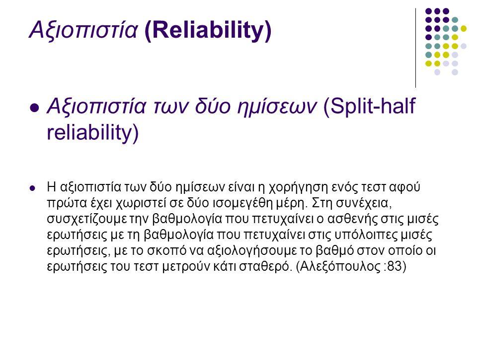Αξιοπιστία (Reliability) Αξιοπιστία των δύο ημίσεων (Split-half reliability) Η αξιοπιστία των δύο ημίσεων είναι η χορήγηση ενός τεστ αφού πρώτα έχει χωριστεί σε δύο ισομεγέθη μέρη.