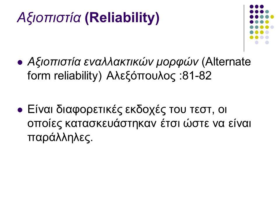 Αξιοπιστία (Reliability) Αξιοπιστία εναλλακτικών μορφών (Alternate form reliability) Αλεξόπουλος :81-82 Είναι διαφορετικές εκδοχές του τεστ, οι οποίες κατασκευάστηκαν έτσι ώστε να είναι παράλληλες.