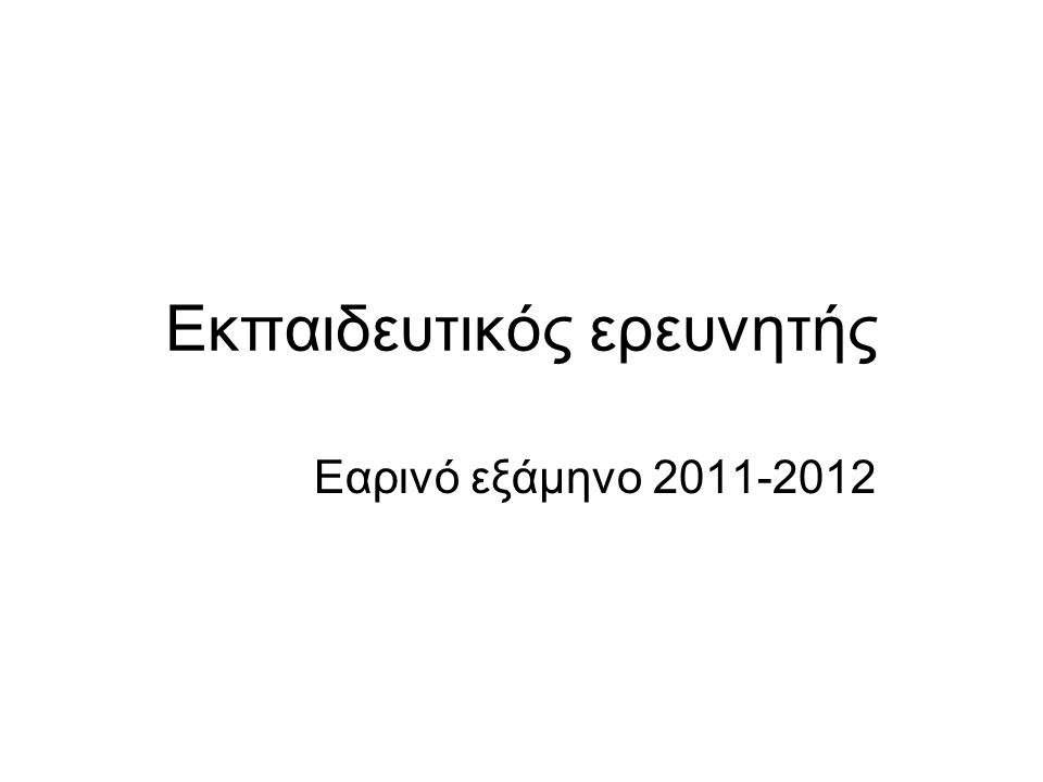 Εκπαιδευτικός ερευνητής Εαρινό εξάμηνο 2011-2012