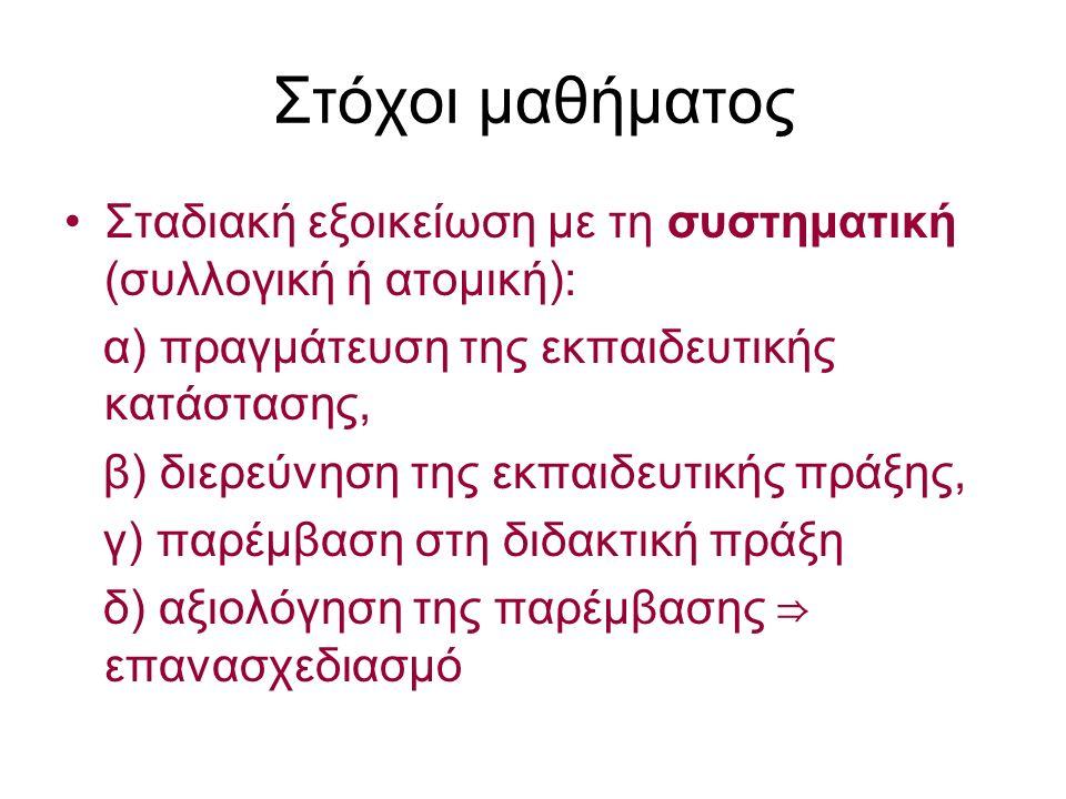 Στόχοι μαθήματος Σταδιακή εξοικείωση με τη συστηματική (συλλογική ή ατομική): α) πραγμάτευση της εκπαιδευτικής κατάστασης, β) διερεύνηση της εκπαιδευτικής πράξης, γ) παρέμβαση στη διδακτική πράξη δ) αξιολόγηση της παρέμβασης ⇒ επανασχεδιασμό