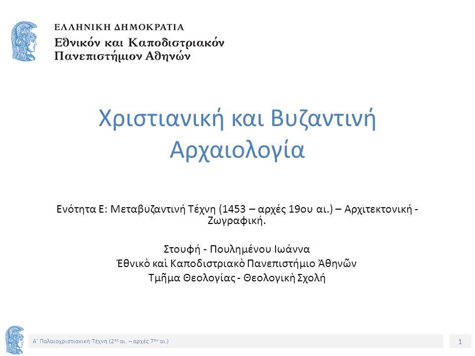 1 Α' Παλαιοχριστιανική Τέχνη (2 ος αι. – αρχές 7 ου αι.) Χριστιανική και Βυζαντινή Αρχαιολογία Ενότητα Ε: Μεταβυζαντινή Τέχνη (1453 – αρχές 19ου αι.)