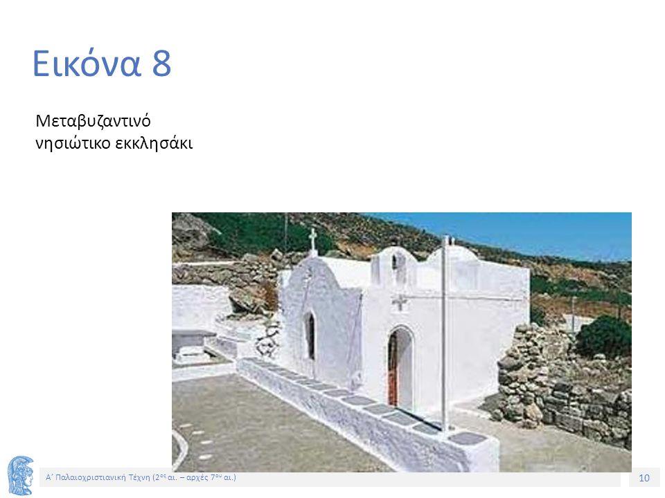 10 Α' Παλαιοχριστιανική Τέχνη (2 ος αι. – αρχές 7 ου αι.) 10 Εικόνα 8 Μεταβυζαντινό νησιώτικο εκκλησάκι