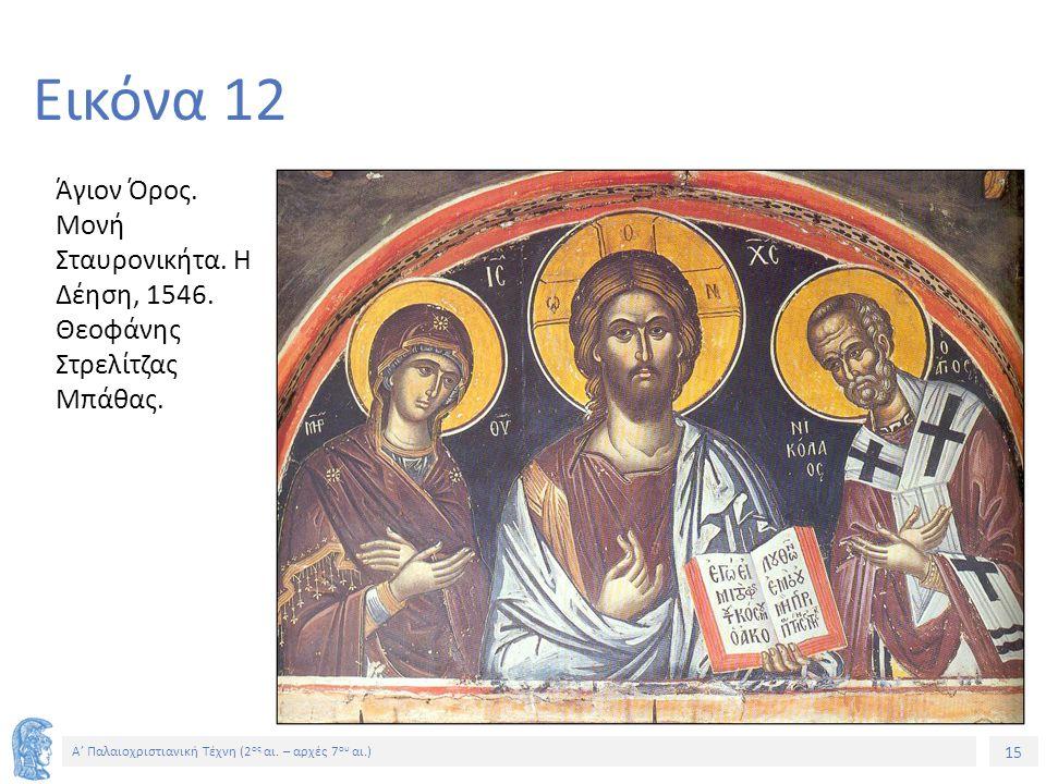 15 Α' Παλαιοχριστιανική Τέχνη (2 ος αι. – αρχές 7 ου αι.) 15 Εικόνα 12 Άγιον Όρος. Μονή Σταυρονικήτα. Η Δέηση, 1546. Θεοφάνης Στρελίτζας Μπάθας.