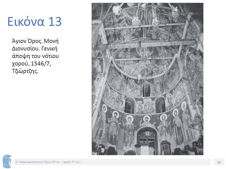 16 Α' Παλαιοχριστιανική Τέχνη (2 ος αι. – αρχές 7 ου αι.) 16 Εικόνα 13 Άγιον Όρος. Μονή Διονυσίου. Γενική άποψη του νότιου χορού, 1546/7, Τζιώρτζης.