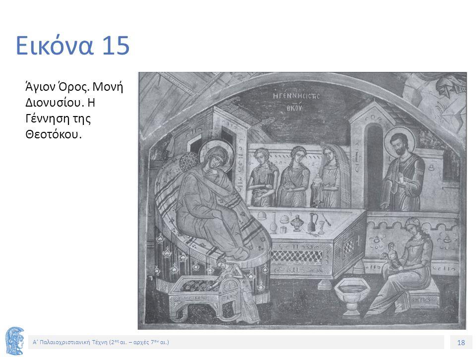 18 Α' Παλαιοχριστιανική Τέχνη (2 ος αι. – αρχές 7 ου αι.) 18 Εικόνα 15 Άγιον Όρος. Μονή Διονυσίου. Η Γέννηση της Θεοτόκου.