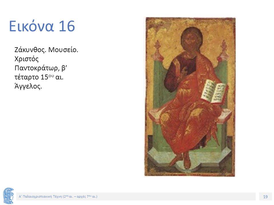 19 Α' Παλαιοχριστιανική Τέχνη (2 ος αι. – αρχές 7 ου αι.) 19 Εικόνα 16 Ζάκυνθος. Μουσείο. Χριστός Παντοκράτωρ, β' τέταρτο 15 ου αι. Άγγελος.