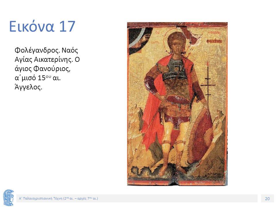 20 Α' Παλαιοχριστιανική Τέχνη (2 ος αι. – αρχές 7 ου αι.) 20 Εικόνα 17 Φολέγανδρος. Ναός Αγίας Αικατερίνης. Ο άγιος Φανούριος, α΄μισό 15 ου αι. Άγγελο