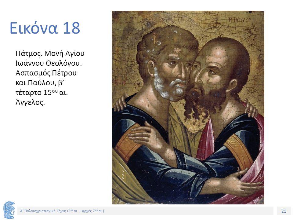 21 Α' Παλαιοχριστιανική Τέχνη (2 ος αι. – αρχές 7 ου αι.) 21 Εικόνα 18 Πάτμος. Μονή Αγίου Ιωάννου Θεολόγου. Ασπασμός Πέτρου και Παύλου, β' τέταρτο 15