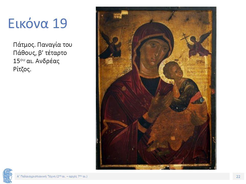 22 Α' Παλαιοχριστιανική Τέχνη (2 ος αι. – αρχές 7 ου αι.) 22 Εικόνα 19 Πάτμος. Παναγία του Πάθους, β' τέταρτο 15 ου αι. Ανδρέας Ρίτζος.