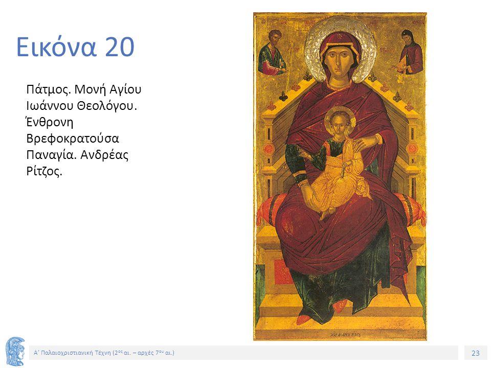 23 Α' Παλαιοχριστιανική Τέχνη (2 ος αι. – αρχές 7 ου αι.) 23 Εικόνα 20 Πάτμος. Μονή Αγίου Ιωάννου Θεολόγου. Ένθρονη Βρεφοκρατούσα Παναγία. Ανδρέας Ρίτ