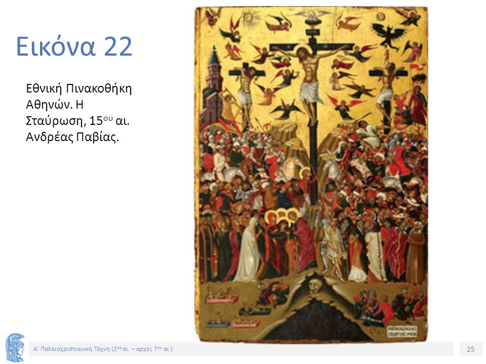 25 Α' Παλαιοχριστιανική Τέχνη (2 ος αι. – αρχές 7 ου αι.) 25 Εικόνα 22 Εθνική Πινακοθήκη Αθηνών. Η Σταύρωση, 15 ου αι. Ανδρέας Παβίας.