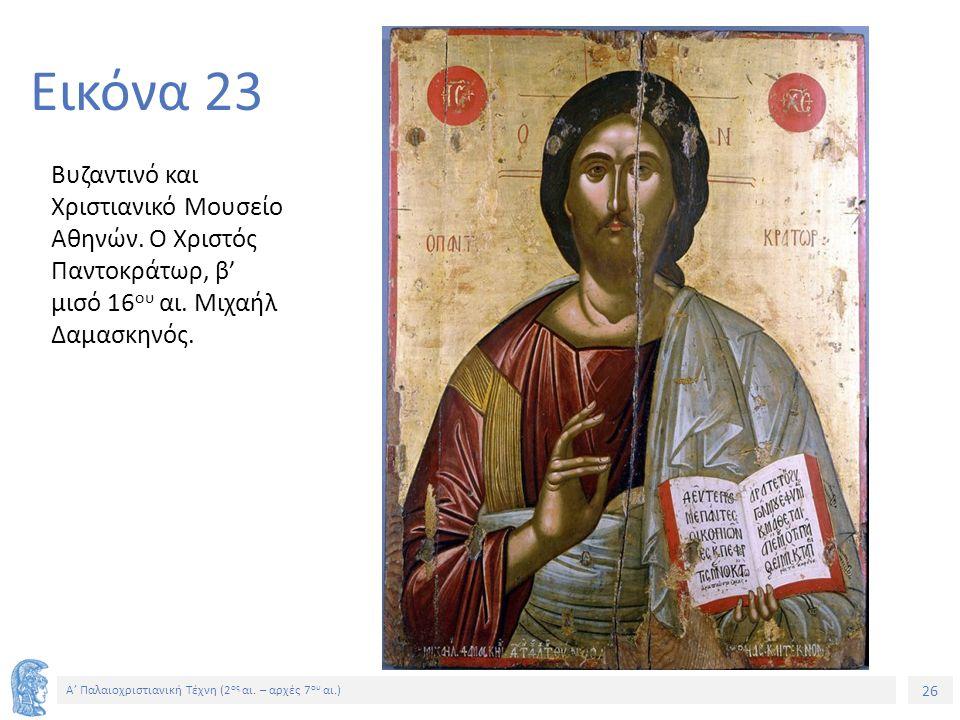 26 Α' Παλαιοχριστιανική Τέχνη (2 ος αι. – αρχές 7 ου αι.) 26 Εικόνα 23 Βυζαντινό και Χριστιανικό Μουσείο Αθηνών. Ο Χριστός Παντοκράτωρ, β' μισό 16 ου