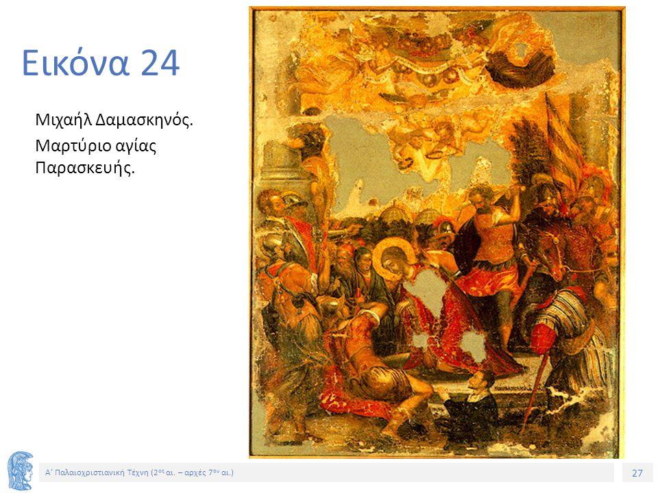 27 Α' Παλαιοχριστιανική Τέχνη (2 ος αι. – αρχές 7 ου αι.) 27 Εικόνα 24 Μιχαήλ Δαμασκηνός. Μαρτύριο αγίας Παρασκευής.