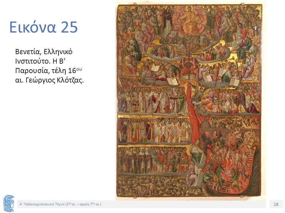 28 Α' Παλαιοχριστιανική Τέχνη (2 ος αι. – αρχές 7 ου αι.) 28 Εικόνα 25 Βενετία, Ελληνικό Ινστιτούτο. Η Β' Παρουσία, τέλη 16 ου αι. Γεώργιος Κλότζας.