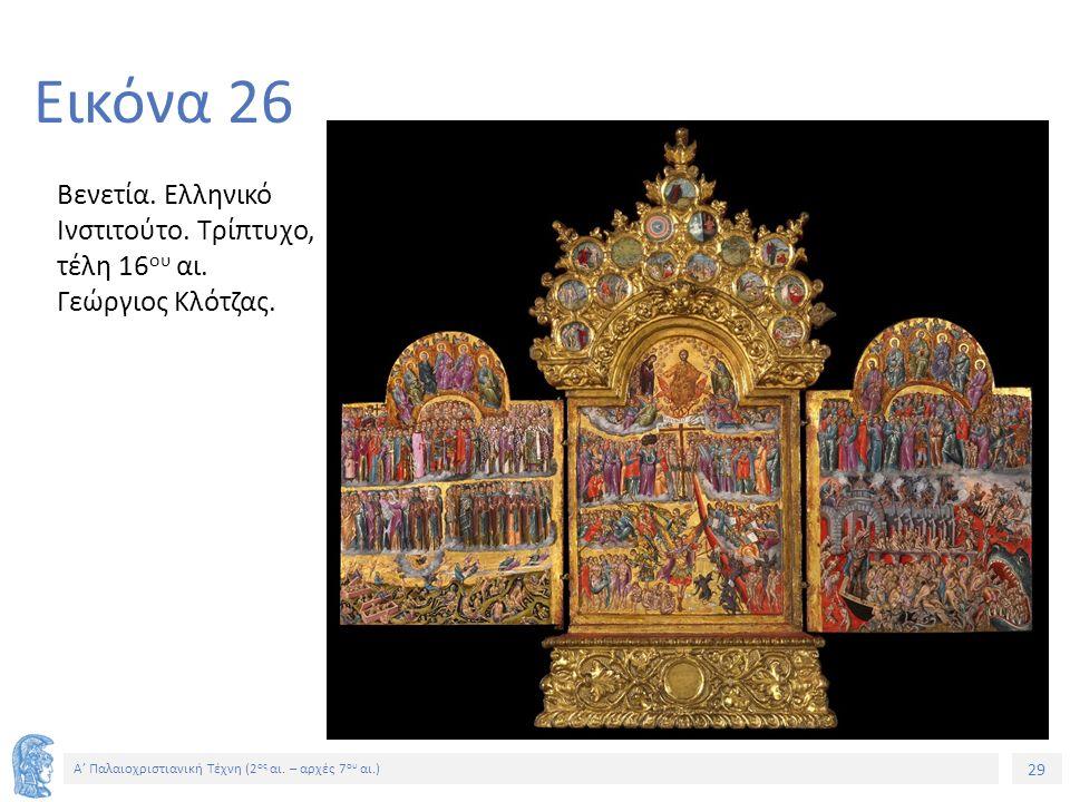 29 Α' Παλαιοχριστιανική Τέχνη (2 ος αι. – αρχές 7 ου αι.) 29 Εικόνα 26 Βενετία. Ελληνικό Ινστιτούτο. Τρίπτυχο, τέλη 16 ου αι. Γεώργιος Κλότζας.