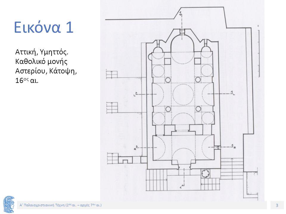 3 Α' Παλαιοχριστιανική Τέχνη (2 ος αι. – αρχές 7 ου αι.) 3 Εικόνα 1 Αττική, Υμηττός. Καθολικό μονής Αστερίου, Κάτοψη, 16 ος αι.