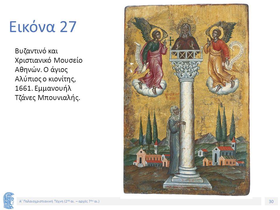 30 Α' Παλαιοχριστιανική Τέχνη (2 ος αι. – αρχές 7 ου αι.) 30 Εικόνα 27 Βυζαντινό και Χριστιανικό Μουσείο Αθηνών. Ο άγιος Αλύπιος ο κιονίτης, 1661. Εμμ