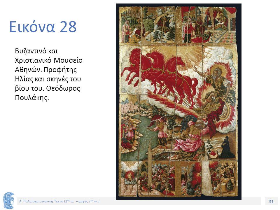 31 Α' Παλαιοχριστιανική Τέχνη (2 ος αι. – αρχές 7 ου αι.) 31 Εικόνα 28 Βυζαντινό και Χριστιανικό Μουσείο Αθηνών. Προφήτης Ηλίας και σκηνές του βίου το