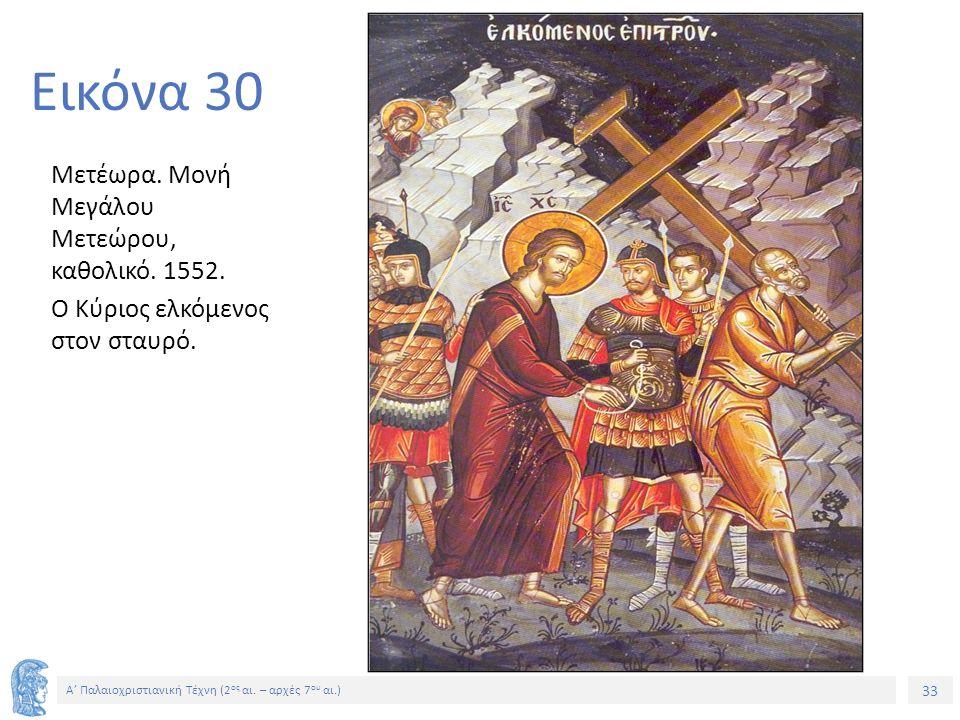 33 Α' Παλαιοχριστιανική Τέχνη (2 ος αι. – αρχές 7 ου αι.) 33 Εικόνα 30 Μετέωρα. Μονή Μεγάλου Μετεώρου, καθολικό. 1552. Ο Κύριος ελκόμενος στον σταυρό.