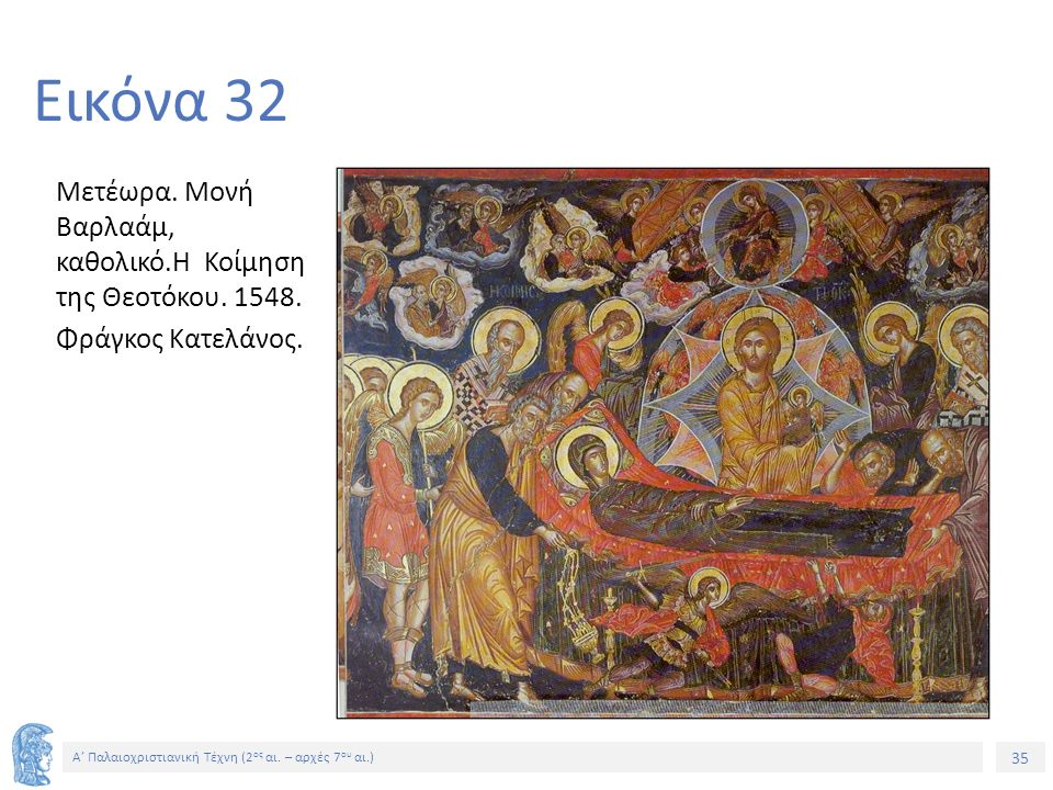 35 Α' Παλαιοχριστιανική Τέχνη (2 ος αι. – αρχές 7 ου αι.) 35 Εικόνα 32 Μετέωρα. Μονή Βαρλαάμ, καθολικό.Η Κοίμηση της Θεοτόκου. 1548. Φράγκος Κατελάνος