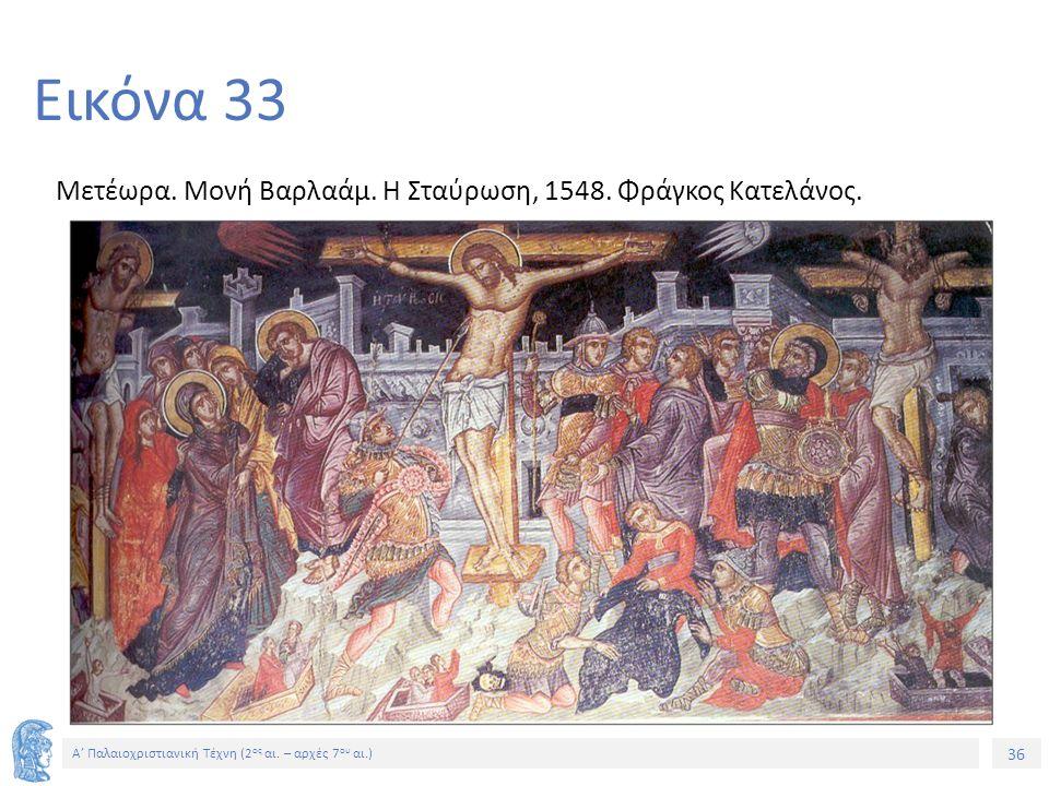 36 Α' Παλαιοχριστιανική Τέχνη (2 ος αι. – αρχές 7 ου αι.) 36 Εικόνα 33 Μετέωρα. Μονή Βαρλαάμ. Η Σταύρωση, 1548. Φράγκος Κατελάνος.