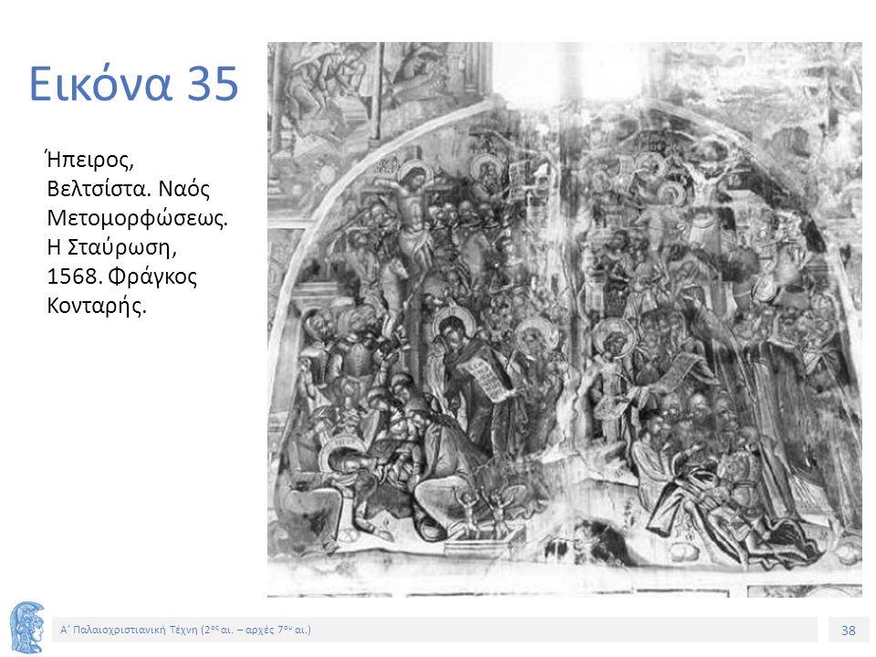 38 Α' Παλαιοχριστιανική Τέχνη (2 ος αι. – αρχές 7 ου αι.) 38 Εικόνα 35 Ήπειρος, Βελτσίστα. Ναός Μετομορφώσεως. Η Σταύρωση, 1568. Φράγκος Κονταρής.