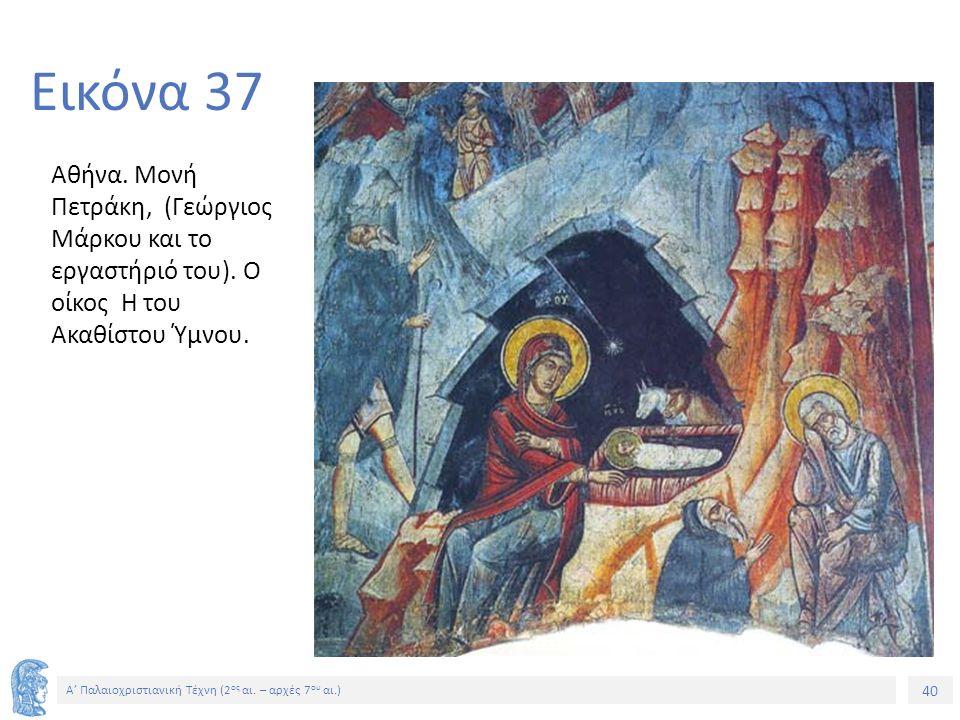 40 Α' Παλαιοχριστιανική Τέχνη (2 ος αι. – αρχές 7 ου αι.) 40 Εικόνα 37 Αθήνα. Μονή Πετράκη, (Γεώργιος Μάρκου και το εργαστήριό του). Ο οίκος Η του Ακα
