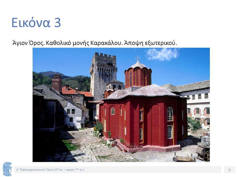 5 Α' Παλαιοχριστιανική Τέχνη (2 ος αι. – αρχές 7 ου αι.) 5 Εικόνα 3 Άγιον Όρος. Καθολικό μονής Καρακάλου. Άποψη εξωτερικού.