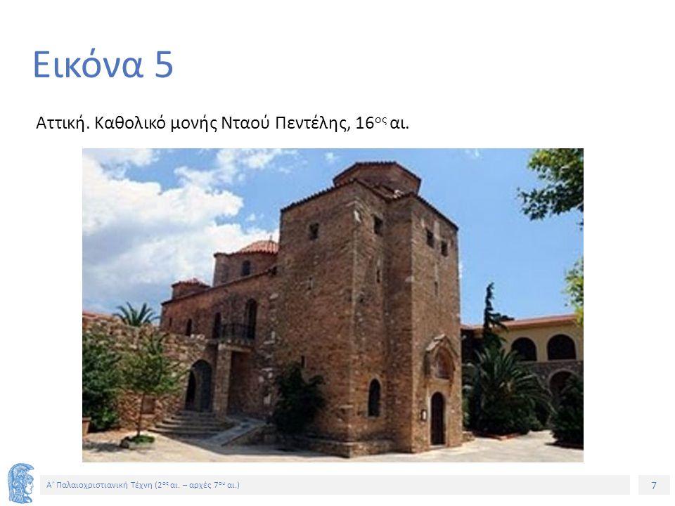 7 Α' Παλαιοχριστιανική Τέχνη (2 ος αι. – αρχές 7 ου αι.) 7 Εικόνα 5 Αττική. Καθολικό μονής Νταού Πεντέλης, 16 ος αι.