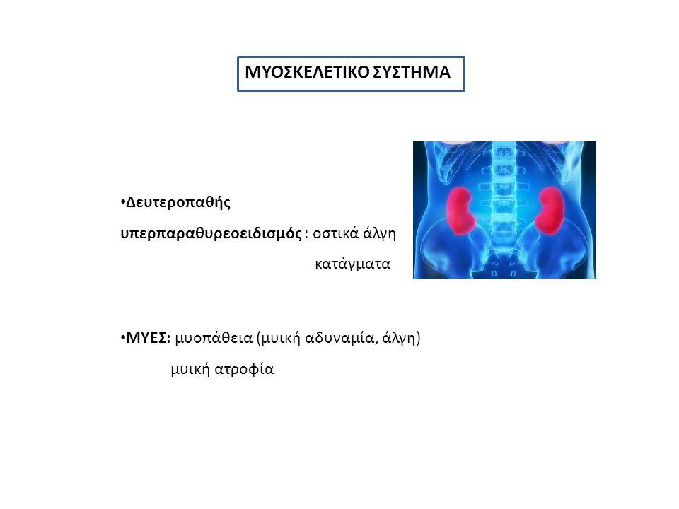 ΜΥΟΣΚΕΛΕΤΙΚΟ ΣΥΣΤΗΜΑ Δευτεροπαθής υπερπαραθυρεοειδισμός : οστικά άλγη κατάγματα ΜΥΕΣ: μυοπάθεια (μυική αδυναμία, άλγη) μυική ατροφία