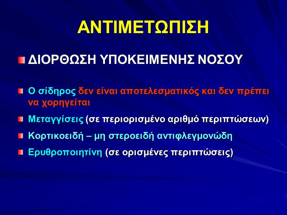 ΑΝΤΙΜΕΤΩΠΙΣΗΑΝΤΙΜΕΤΩΠΙΣΗ ΔΙΟΡΘΩΣΗ ΥΠΟΚΕΙΜΕΝΗΣ ΝΟΣΟΥ Ο σίδηρος δεν είναι αποτελεσματικός και δεν πρέπει να χορηγείται Μεταγγίσεις (σε περιορισμένο αριθμό περιπτώσεων) Κορτικοειδή – μη στεροειδή αντιφλεγμονώδη Ερυθροποιητίνη (σε ορισμένες περιπτώσεις) ΔΙΟΡΘΩΣΗ ΥΠΟΚΕΙΜΕΝΗΣ ΝΟΣΟΥ Ο σίδηρος δεν είναι αποτελεσματικός και δεν πρέπει να χορηγείται Μεταγγίσεις (σε περιορισμένο αριθμό περιπτώσεων) Κορτικοειδή – μη στεροειδή αντιφλεγμονώδη Ερυθροποιητίνη (σε ορισμένες περιπτώσεις)