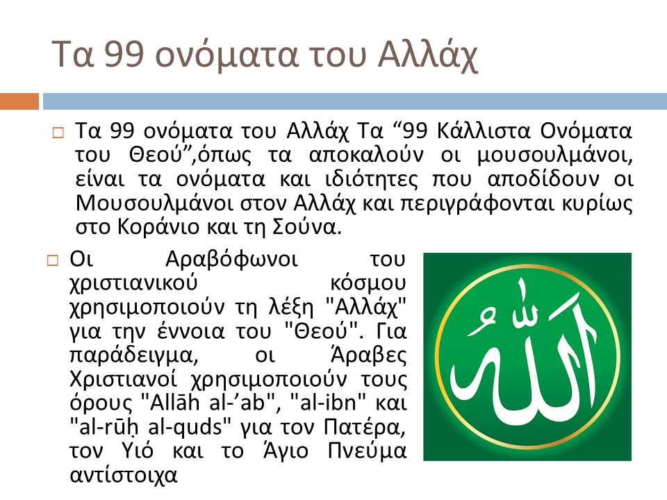 Τα 99 ονόματα του Αλλάχ  Τα 99 ονόματα του Αλλάχ Τα 99 Κάλλιστα Ονόματα του Θεού , όπως τα αποκαλούν οι μουσουλμάνοι, είναι τα ονόματα και ιδιότητες που αποδίδουν οι Μουσουλμάνοι στον Αλλάχ και περιγράφονται κυρίως στο Κοράνιο και τη Σούνα.