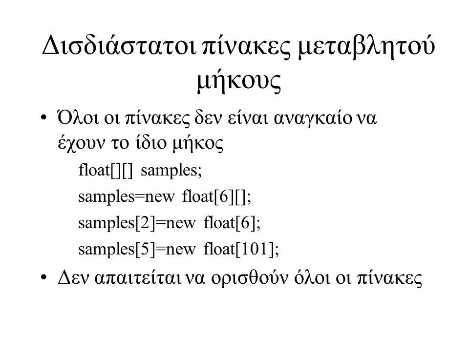 Δισδιάστατοι πίνακες μεταβλητού μήκους Όλοι οι πίνακες δεν είναι αναγκαίο να έχουν το ίδιο μήκος float[][] samples; samples=new float[6][]; samples[2]=new float[6]; samples[5]=new float[101]; Δεν απαιτείται να ορισθούν όλοι οι πίνακες