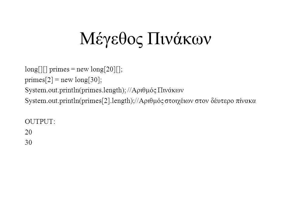 Μέγεθος Πινάκων long[][] primes = new long[20][]; primes[2] = new long[30]; System.out.println(primes.length); //Αριθμός Πινάκων System.out.println(primes[2].length);//Αριθμός στοιχέιων στον δέυτερο πίνακα OUTPUT: 20 30