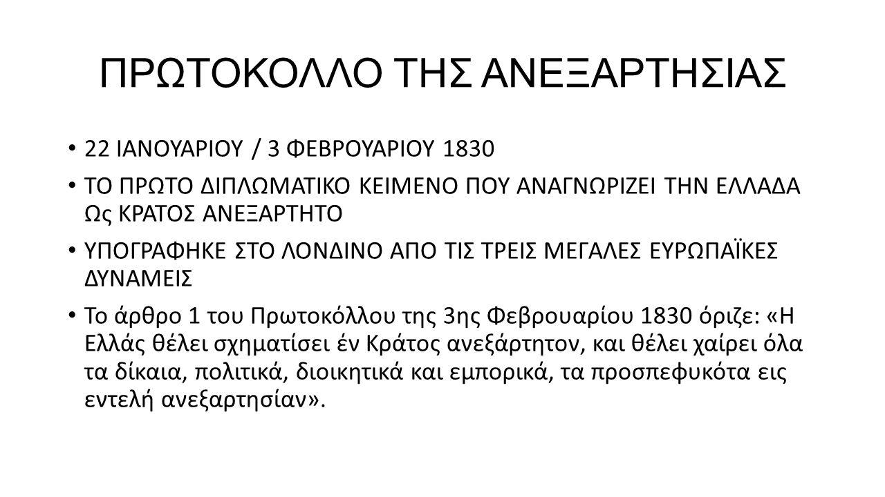 ΠΡΩΤΟΚΟΛΛΟ ΤΗΣ ΑΝΕΞΑΡΤΗΣΙΑΣ 22 ΙΑΝΟΥΑΡΙΟΥ / 3 ΦΕΒΡΟΥΑΡΙΟΥ 1830 ΤΟ ΠΡΩΤΟ ΔΙΠΛΩΜΑΤΙΚΟ ΚΕΙΜΕΝΟ ΠΟΥ ΑΝΑΓΝΩΡΙΖΕΙ ΤΗΝ ΕΛΛΑΔΑ Ως ΚΡΑΤΟΣ ΑΝΕΞΑΡΤΗΤΟ ΥΠΟΓΡΑΦΗΚΕ ΣΤΟ ΛΟΝΔΙΝΟ ΑΠΟ ΤΙΣ ΤΡΕΙΣ ΜΕΓΑΛΕΣ ΕΥΡΩΠΑΪΚΕΣ ΔΥΝΑΜΕΙΣ Το άρθρο 1 του Πρωτοκόλλου της 3ης Φεβρουαρίου 1830 όριζε: «H Ελλάς θέλει σχηματίσει έν Κράτος ανεξάρτητον, και θέλει χαίρει όλα τα δίκαια, πολιτικά, διοικητικά και εμπορικά, τα προσπεφυκότα εις εντελή ανεξαρτησίαν».